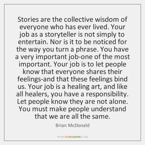 Stories are the collective wisdom of everyone who has ever lived. Your ...