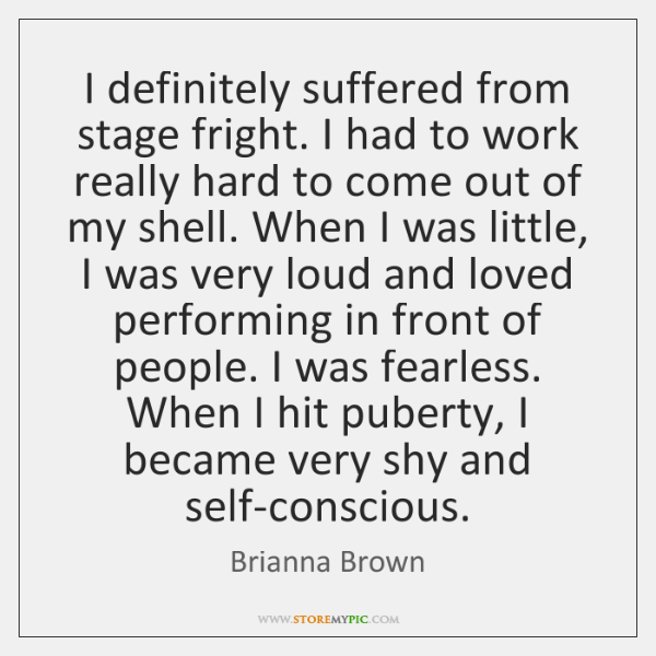 I definitely suffered from stage fright. I had to work really hard ...