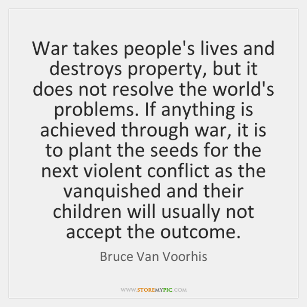 War takes people's lives and destroys property, but it does not resolve ...