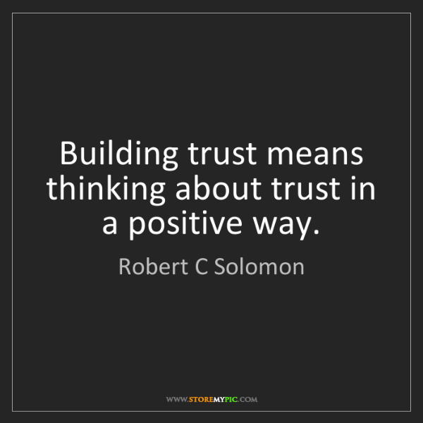 Robert C Solomon: Building trust means thinking about trust in a positive...
