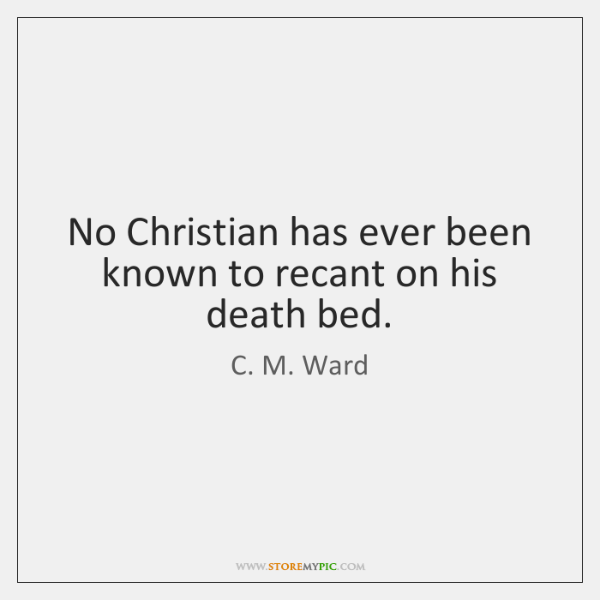 No Christian has ever been known to recant on his death bed.