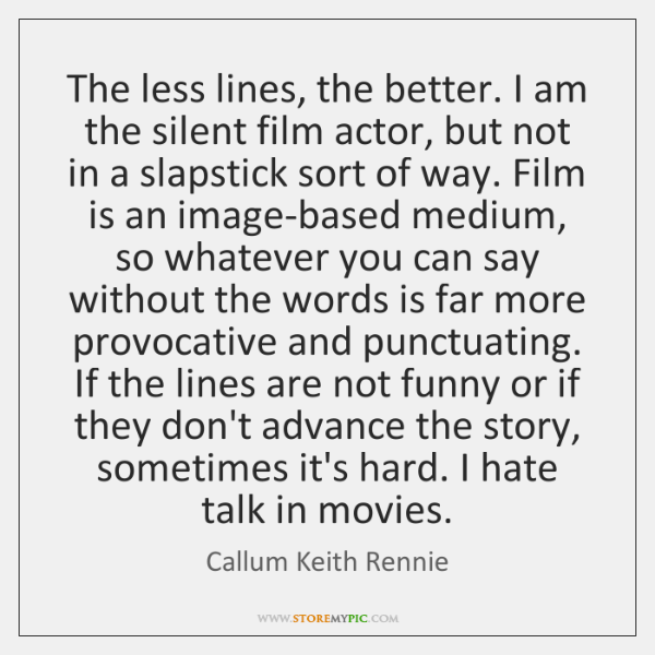 The less lines, the better. I am the silent film actor, but ...