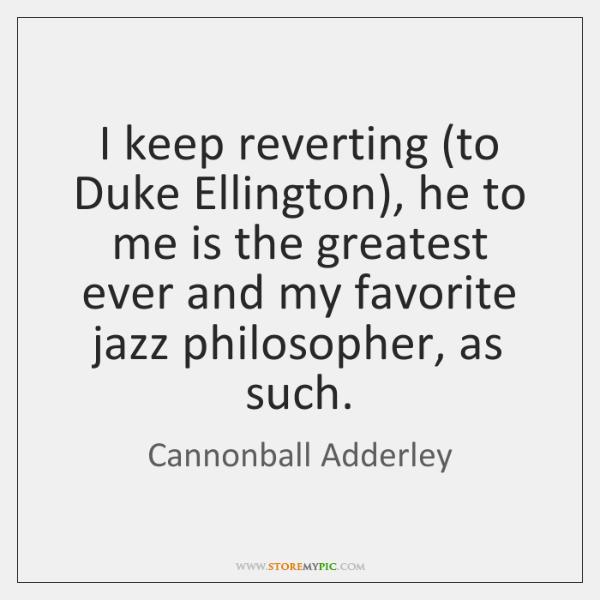 I keep reverting (to Duke Ellington), he to me is the greatest ...