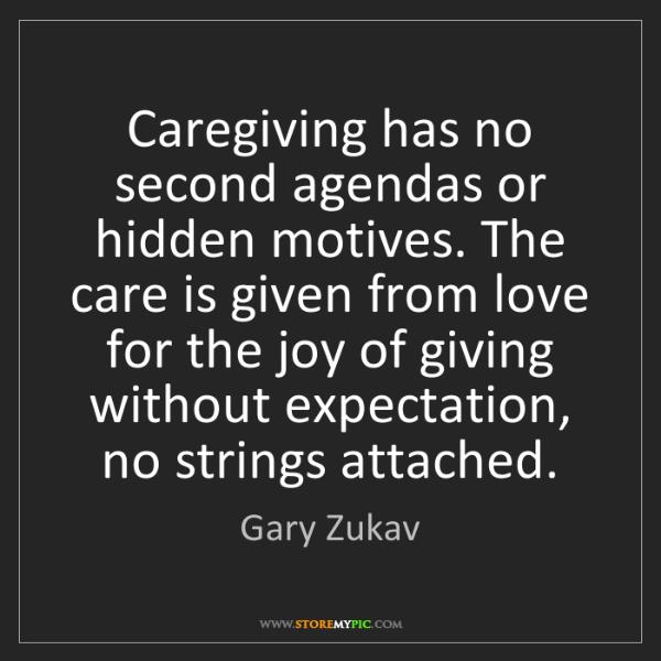 Gary Zukav: Caregiving has no second agendas or hidden motives. The...