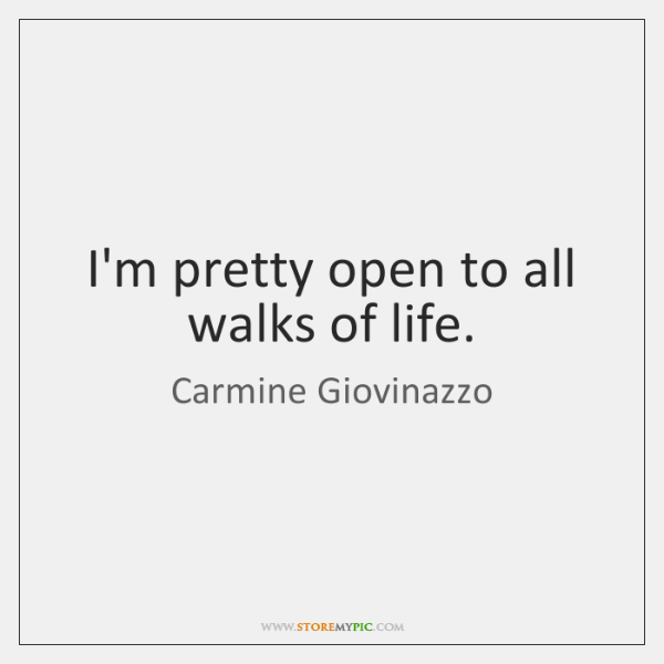 I'm pretty open to all walks of life.