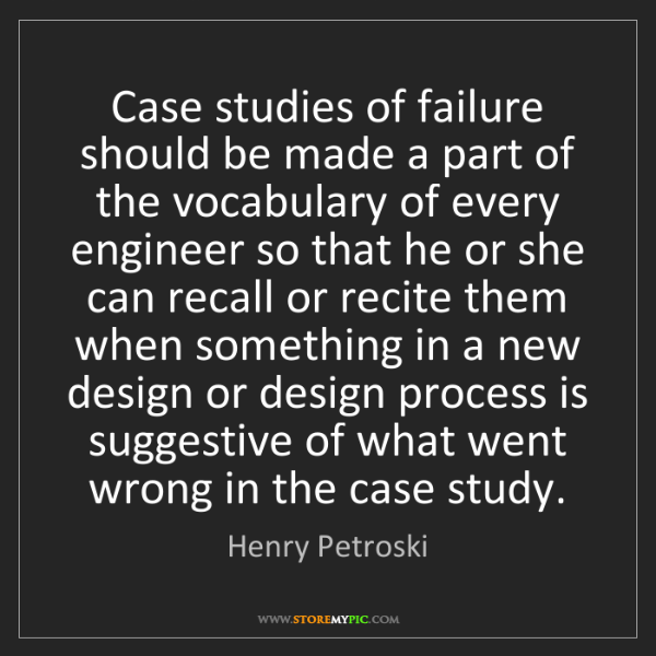 Henry Petroski: Case studies of failure should be made a part of the...