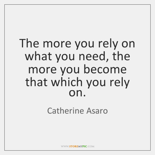 The more you rely on what you need, the more you become ...