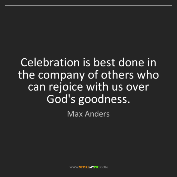 Max Anders: Celebration is best done in the company of others who...