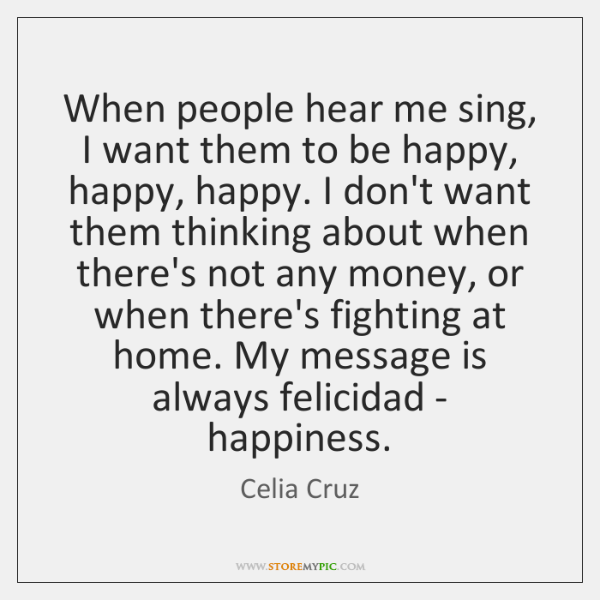 When people hear me sing, I want them to be happy, happy, ...