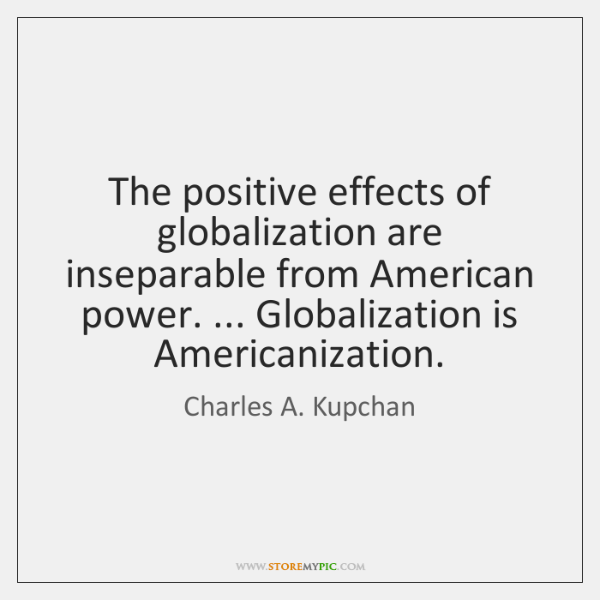 The positive effects of globalization are inseparable from American power. ... Globalization is ...
