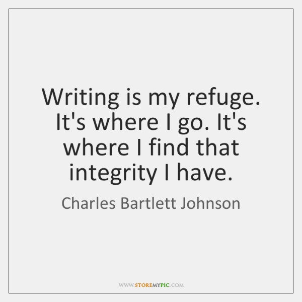 Writing is my refuge. It's where I go. It's where I find ...