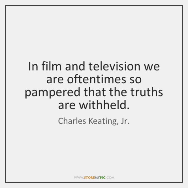In film and television we are oftentimes so pampered that the truths ...