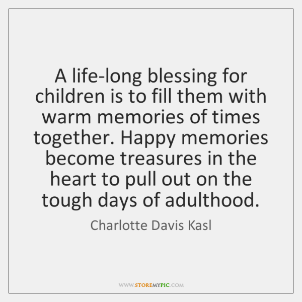 A life-long blessing for children is to fill them with warm memories ...