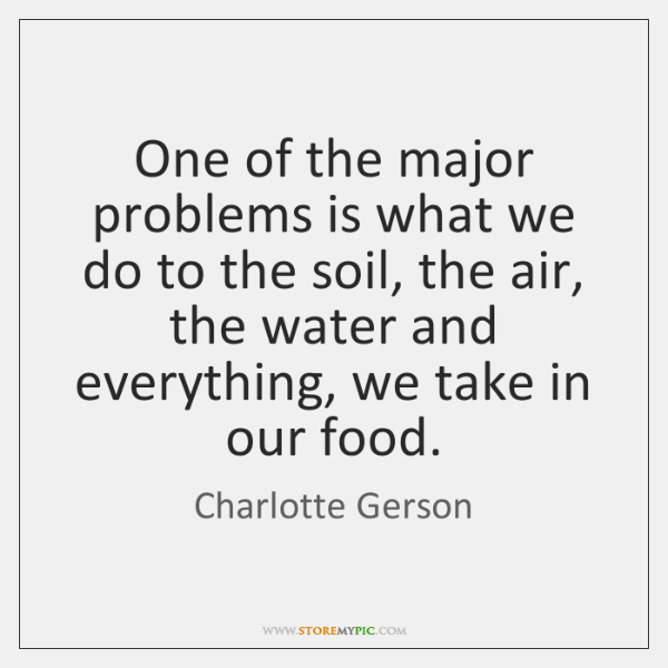 One of the major problems is what we do to the soil, ...