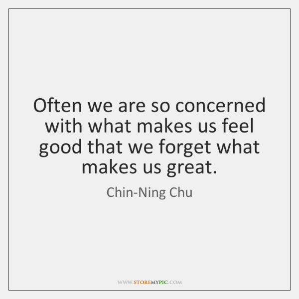 Often we are so concerned with what makes us feel good that ...