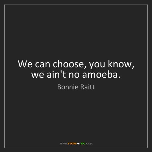 Bonnie Raitt: We can choose, you know, we ain't no amoeba.