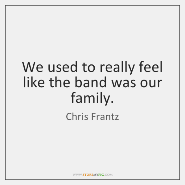 We used to really feel like the band was our family.