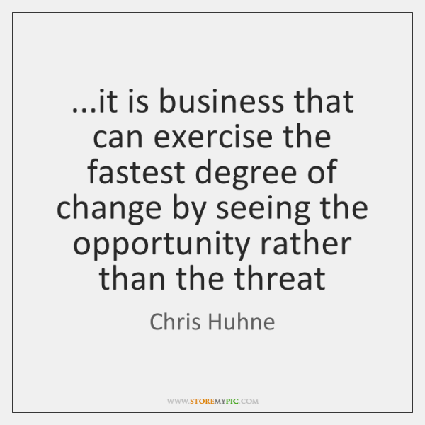 ...it is business that can exercise the fastest degree of change by ...