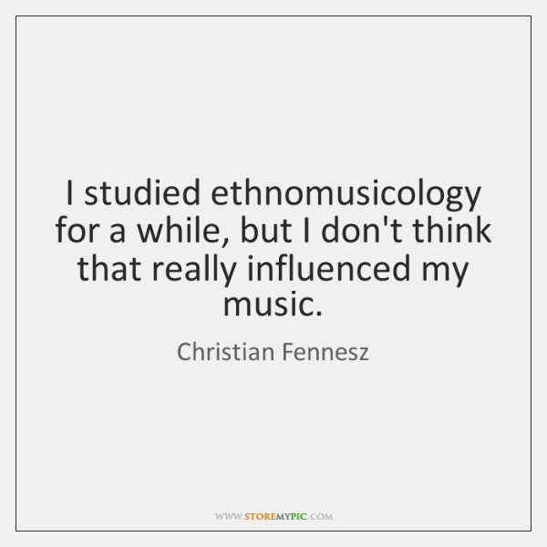 I studied ethnomusicology for a while, but I don't think that really ...