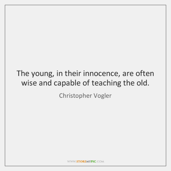 The young, in their innocence, are often wise and capable of teaching ...
