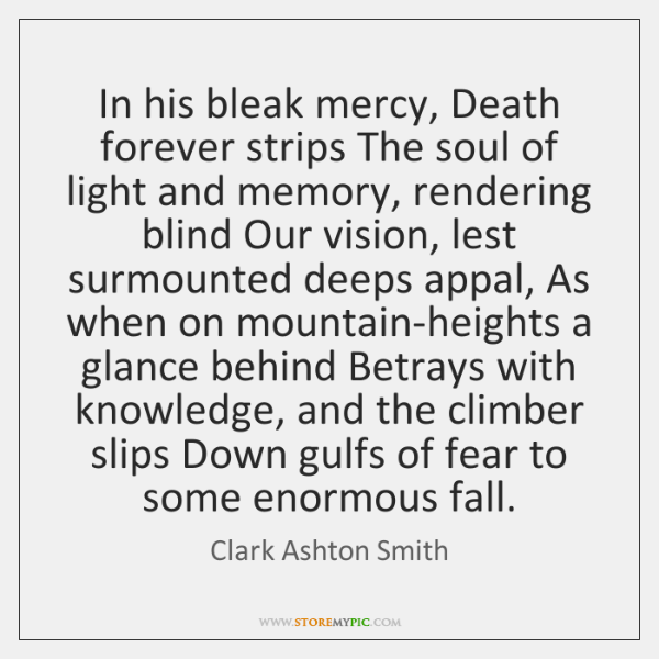 In his bleak mercy, Death forever strips The soul of light and ...