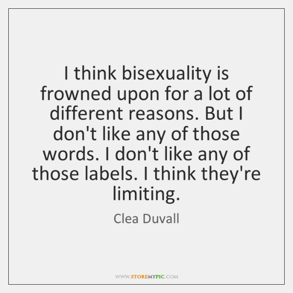 I think bisexuality is frowned upon for a lot of different reasons. ...