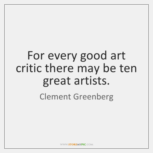 For every good art critic there may be ten great artists.