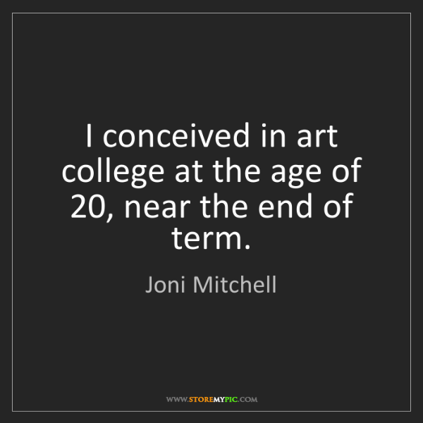 Joni Mitchell: I conceived in art college at the age of 20, near the...