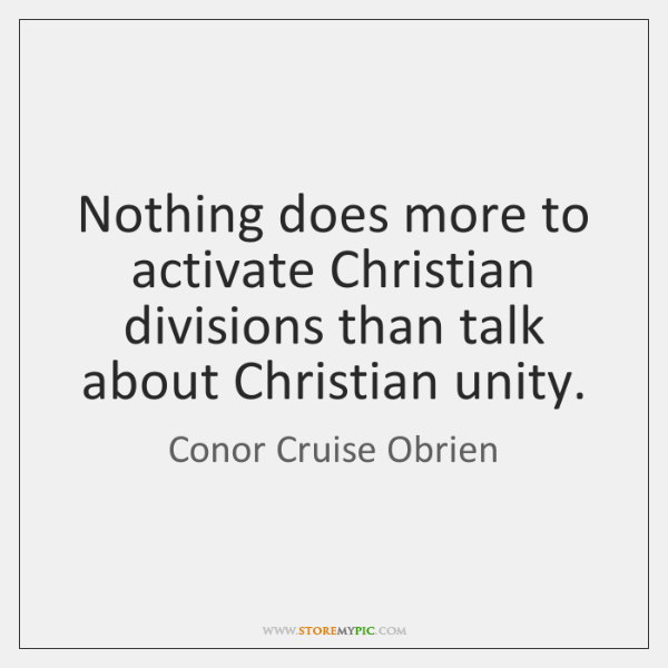 Nothing does more to activate Christian divisions than talk about Christian unity.
