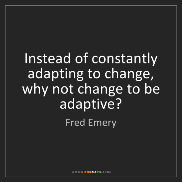 Fred Emery: Instead of constantly adapting to change, why not change...