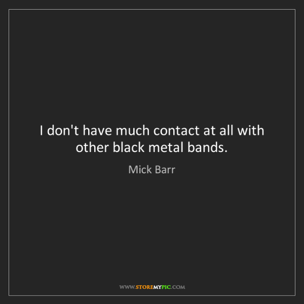 Mick Barr: I don't have much contact at all with other black metal...