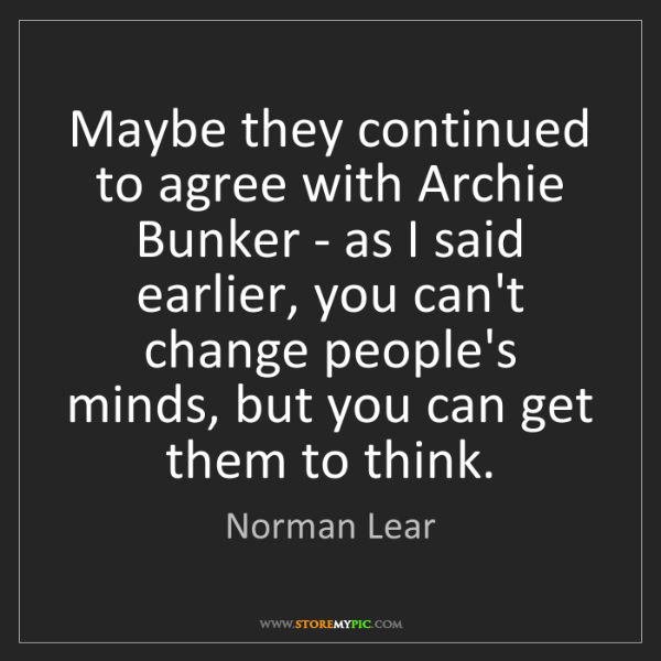 Norman Lear: Maybe they continued to agree with Archie Bunker - as...
