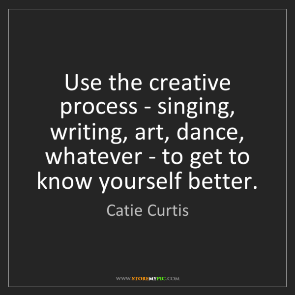 Catie Curtis: Use the creative process - singing, writing, art, dance,...