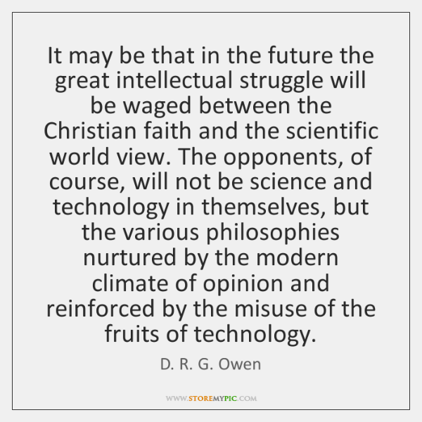 It may be that in the future the great intellectual struggle will ...