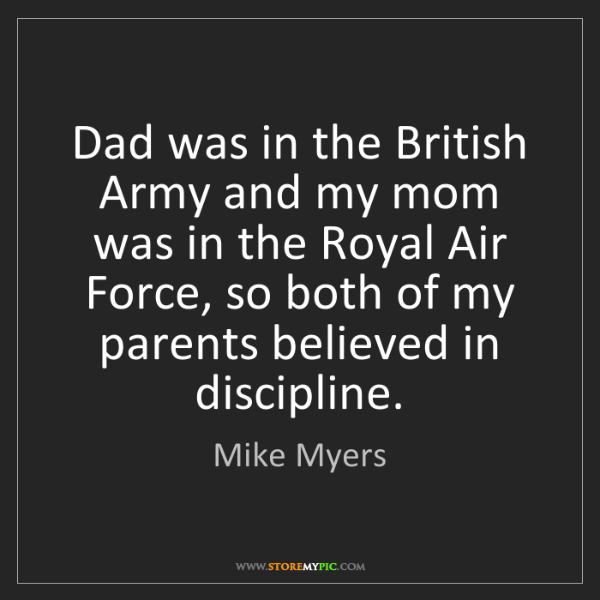 Mike Myers: Dad was in the British Army and my mom was in the Royal...