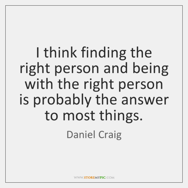 I Think Finding The Right Person And Being With The Right Person