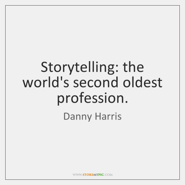 Storytelling: the world's second oldest profession.