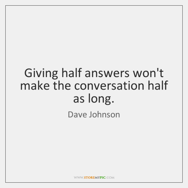 Giving half answers won't make the conversation half as long.