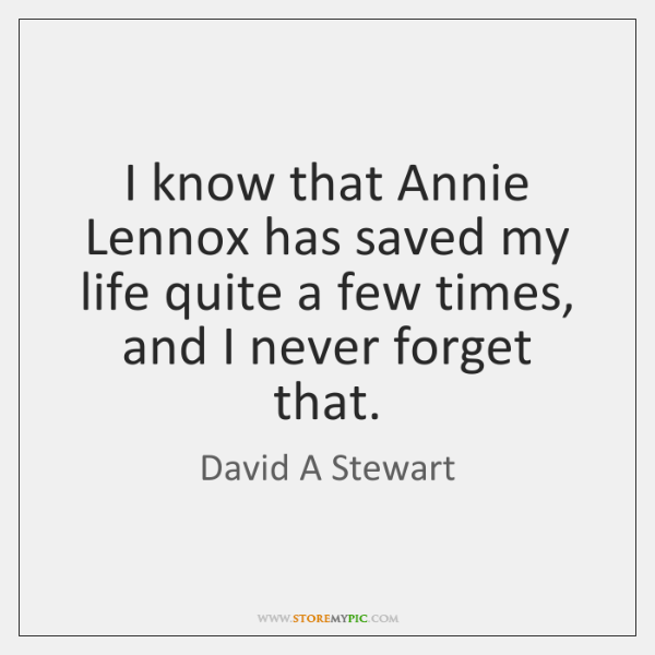 I know that Annie Lennox has saved my life quite a few ...