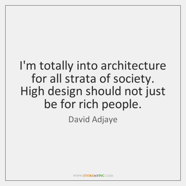 I'm totally into architecture for all strata of society. High design should ...