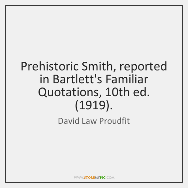 Prehistoric Smith, reported in Bartlett's Familiar Quotations, 10th ed. (1919).