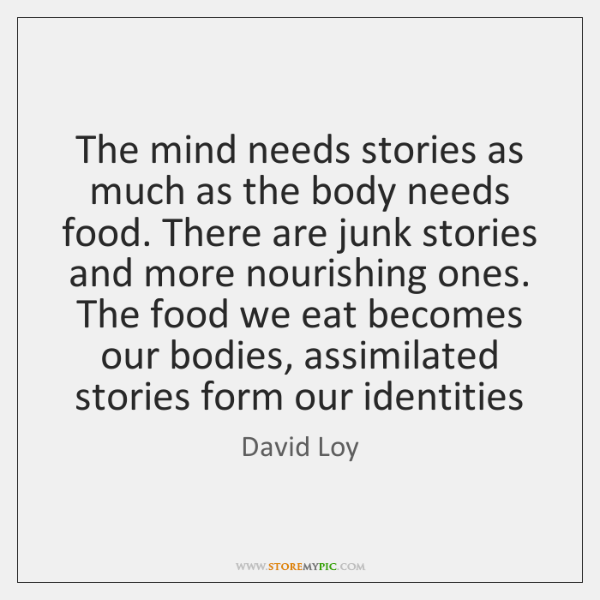 The mind needs stories as much as the body needs food. There ...