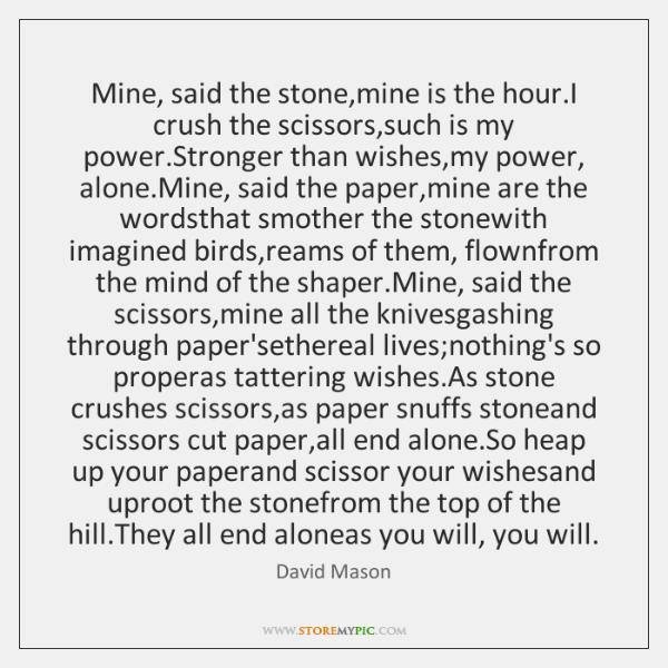 Mine, said the stone,mine is the hour.I crush the scissors,...
