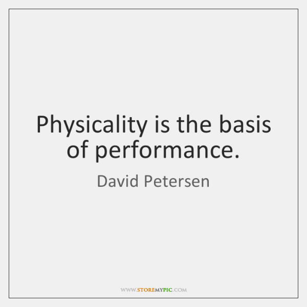 Physicality is the basis of performance.
