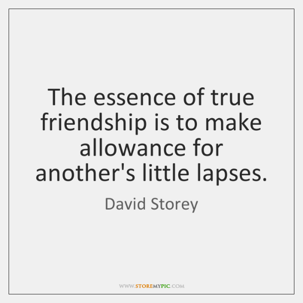 The essence of true friendship is to make allowance for another's little ...