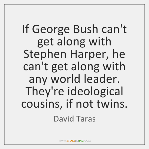 If George Bush can't get along with Stephen Harper, he can't get ...