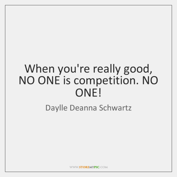 When you're really good, NO ONE is competition. NO ONE!