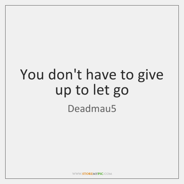 You don't have to give up to let go