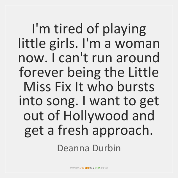 I'm tired of playing little girls. I'm a woman now. I can't ...