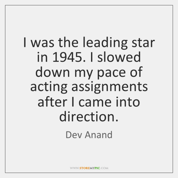 I was the leading star in 1945. I slowed down my pace of ...